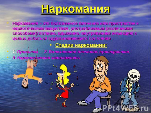 Наркомания – это болезненное влечение или пристрастие к наркотическим веществам, употребляемым различными способами(глотание, вдыхание, внутривенная инъекция) с целью добиться одурманивающего состояния Наркомания – это болезненное влечение или прист…