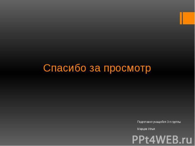 Спасибо за просмотр Подготовил учащийся 3-п группы Марцев Илья
