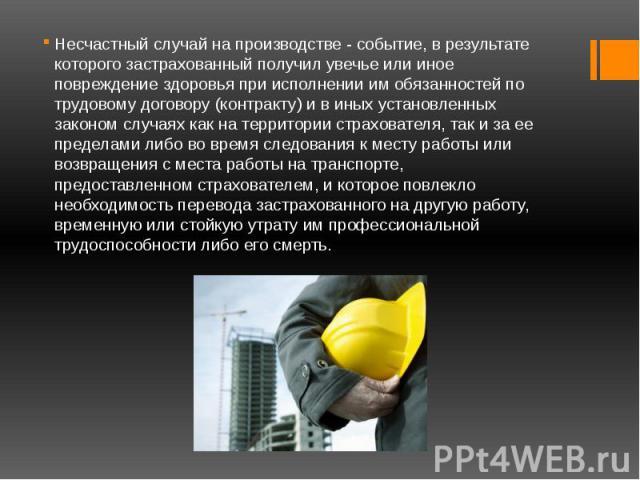 Несчастный случай на производстве - событие, в результате которого застрахованный получил увечье или иное повреждение здоровья при исполнении им обязанностей по трудовому договору (контракту) и в иных установленных законом случаях как на территории …