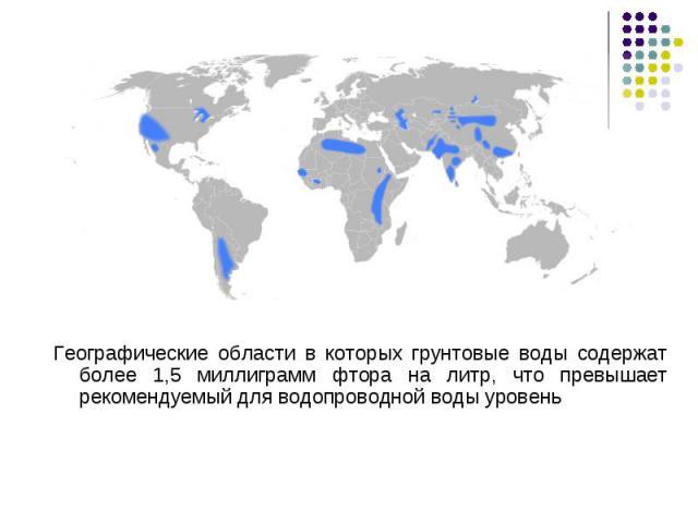 Географические области в которых грунтовые воды содержат более 1,5 миллиграмм фтора на литр, что превышает рекомендуемый для водопроводной воды уровень Географические области в которых грунтовые воды содержат более 1,5 миллиграмм фтора на литр, что …