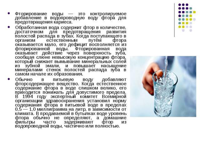 Фторирование воды — это контролируемое добавление в водопроводную воду фтора для предотвращения кариеса. Фторирование воды — это контролируемое добавление в водопроводную воду фтора для предотвращения кариеса. Обработанная вода содержит фтор в колич…
