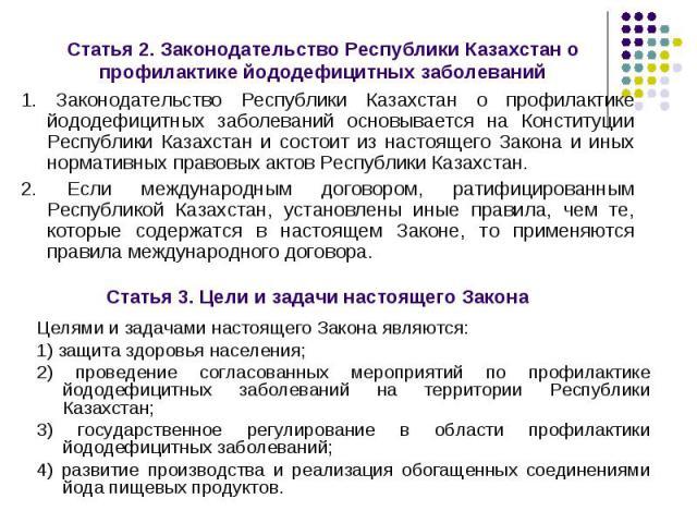 1. Законодательство Республики Казахстан о профилактике йододефицитных заболеваний основывается на Конституции Республики Казахстан и состоит из настоящего Закона и иных нормативных правовых актов Республики Казахстан. 1. Законодательство Республики…