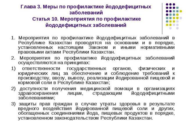 1. Мероприятия по профилактике йододефицитных заболеваний в Республике Казахстан проводятся на основании и в порядке, установленных настоящим Законом и иными нормативными правовыми актами Республики Казахстан. 1. Мероприятия по профилактике йододефи…