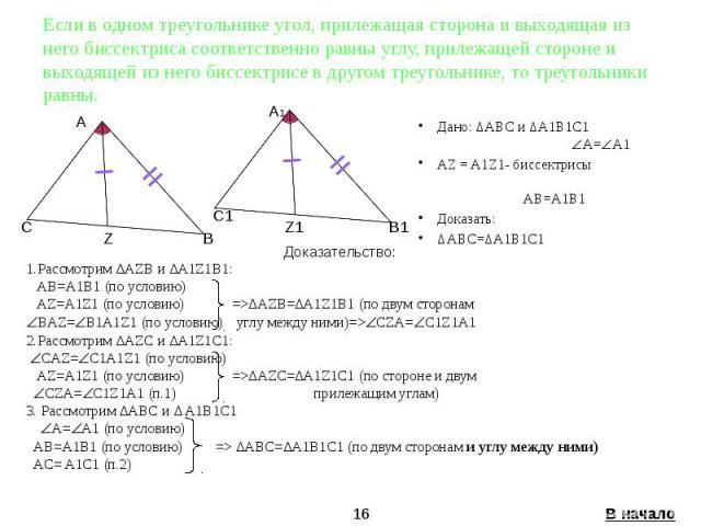 Если в одном треугольнике угол, прилежащая сторона и выходящая из него биссектриса соответственно равны углу, прилежащей стороне и выходящей из него биссектрисе в другом треугольнике, то треугольники равны. Дано: ∆ABC и ∆A1B1C1 A= A1 AZ = A1Z1- бисс…