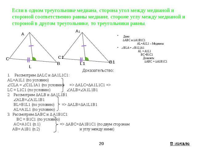 Если в одном треугольнике медиана, сторона угол между медианой и стороной соответственно равны медиане, стороне углу между медианой и стороной в другом треугольнике, то треугольники равны. Дано: ∆ABC и ∆A1B1C1 AL=A1L1 – Медианы BLA = B1L1A1 AL = A1L…