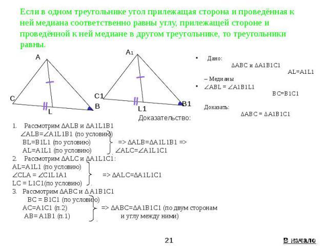 Если в одном треугольнике угол прилежащая сторона и проведённая к ней медиана соответственно равны углу, прилежащей стороне и проведённой к ней медиане в другом треугольнике, то треугольники равны. Дано: ∆ABC и ∆A1B1C1 AL=A1L1 – Медианы ABL = A1B1L1…