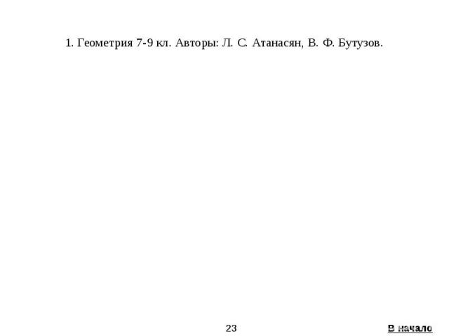 1. Геометрия 7-9 кл. Авторы: Л. С. Атанасян, В. Ф. Бутузов.