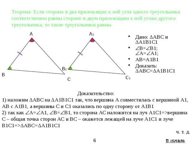 Теорема: Если сторона и два прилежащих к ней угла одного треугольника соответственно равны стороне и двум прилежащим к ней углам другого треугольника, то такие треугольники равны. Дано: ΔАВС и ΔА1В1С1 B= B1; А= А1; AВ=A1В1 Доказать: ΔАВС=ΔА1В1С1