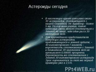 Астероиды сегодня В настоящее время известно около 10 астероидов, сближающихся с