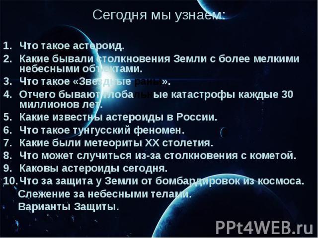 Сегодня мы узнаем: Что такое астероид. Какие бывали столкновения Земли с более мелкими небесными объектами. Что такое «Звездные раны». Отчего бывают глобальные катастрофы каждые 30 миллионов лет. Какие известны астероиды в России. Что такое тунгусск…