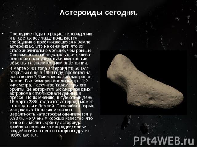 Астероиды сегодня. Последние годы по радио, телевидению и в газетах все чаще появляются сообщения о приближающихся к Земле астероидах. Это не означает, что их стало значительно больше, чем раньше. Современная наблюдательная техника позволяет нам уви…