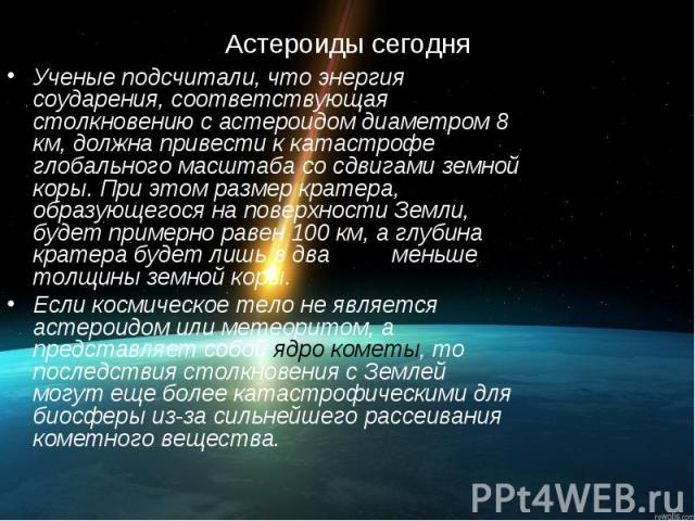 Астероиды сегодня Ученые подсчитали, что энергия соударения, соответствующая столкновению с астероидом диаметром 8 км, должна привести к катастрофе глобального масштаба со сдвигами земной коры. При этом размер кратера, образующегося на поверхности З…