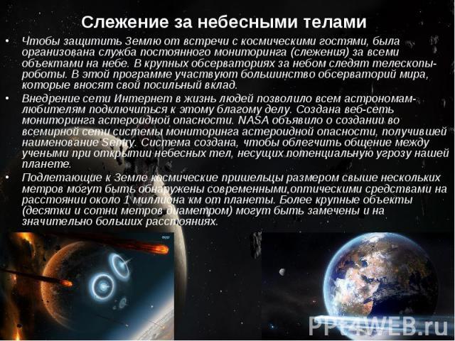 Слежение за небесными телами Чтобы защитить Землю от встречи с космическими гостями, была организована служба постоянного мониторинга (слежения) за всеми объектами на небе. В крупных обсерваториях за небом следят телескопы-роботы. В этой программе у…
