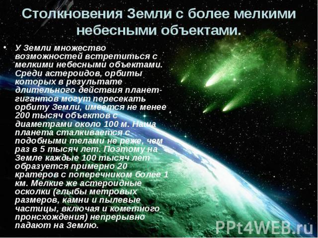 Столкновения Земли с более мелкими небесными объектами. У Земли множество возможностей встретиться с мелкими небесными объектами. Среди астероидов, орбиты которых в результате длительного действия планет-гигантов могут пересекать орбиту Земли, имеет…