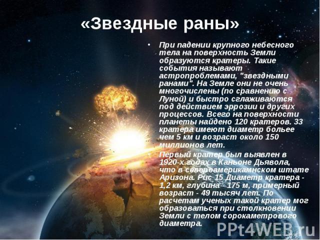 """«Звездные раны» При падении крупного небесного тела на поверхность Земли образуются кратеры. Такие события называют астропроблемами, """"звездными ранами"""". На Земле они не очень многочислены (по сравнению с Луной) и быстро сглаживаются под де…"""