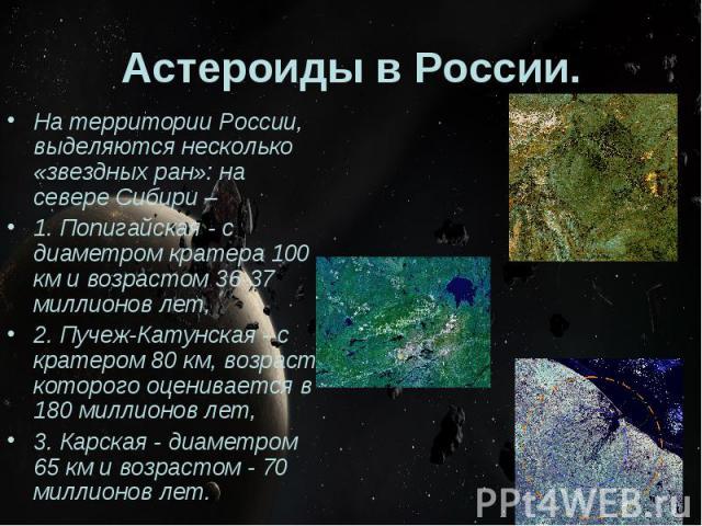 Астероиды в России. На территории России, выделяются несколько «звездных ран»: на севере Сибири – 1. Попигайская - с диаметром кратера 100 км и возрастом 36-37 миллионов лет, 2. Пучеж-Катунская - с кратером 80 км, возраст которого оценивается в 180 …