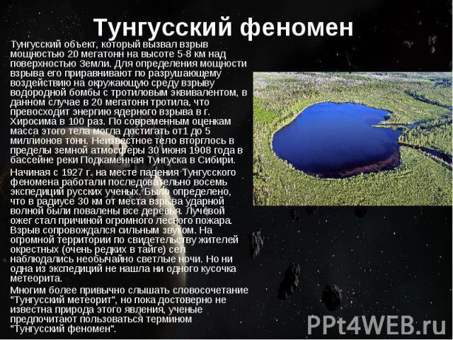 Тунгусский феномен Тунгусский объект, который вызвал взрыв мощностью 20 мегатонн на высоте 5-8 км над поверхностью Земли. Для определения мощности взрыва его приравнивают по разрушающему воздействию на окружающую среду взрыву водородной бомбы с трот…
