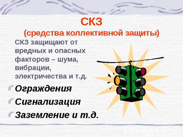 СКЗ защищают от вредных и опасных факторов – шума, вибрации, электричества и т.д. СКЗ защищают от вредных и опасных факторов – шума, вибрации, электричества и т.д. Ограждения Сигнализация Заземление и т.д.