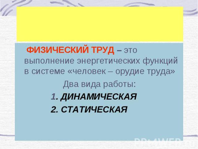ФИЗИЧЕСКИЙ ТРУД – это выполнение энергетических функций в системе «человек – орудие труда» ФИЗИЧЕСКИЙ ТРУД – это выполнение энергетических функций в системе «человек – орудие труда» Два вида работы: 1. ДИНАМИЧЕСКАЯ 2. СТАТИЧЕСКАЯ