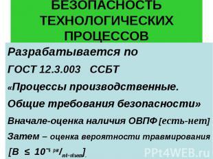 БЕЗОПАСНОСТЬ ТЕХНОЛОГИЧЕСКИХ ПРОЦЕССОВ Разрабатывается по ГОСТ 12.3.003 ССБТ «Пр