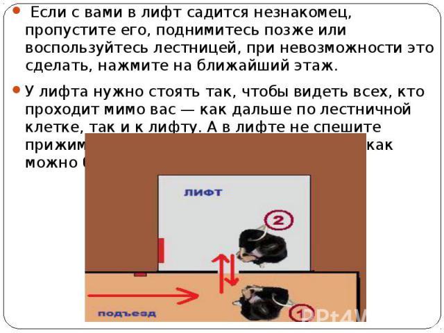 Если с вами в лифт садится незнакомец, пропустите его, поднимитесь позже или воспользуйтесь лестницей, при невозможности это сделать, нажмите на ближайший этаж. Если с вами в лифт садится незнакомец, пропустите его, поднимитесь позже или воспользуйт…