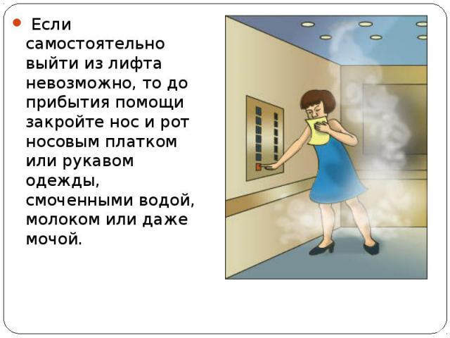 Если самостоятельно выйти из лифта невозможно, то до прибытия помощи закройте нос и рот носовым платком или рукавом одежды, смоченными водой, молоком или даже мочой. Если самостоятельно выйти из лифта невозможно, то до прибытия помощи за…