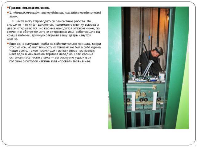 Правила пользования лифтом. Правила пользования лифтом. 1. «Не входите в лифт, пока не убедитесь, что кабина находится перед вами». В шахте могут проводиться ремонтные работы. Вы слышите, что лифт движется, нажимаете кнопку вызова и двери открываютс…