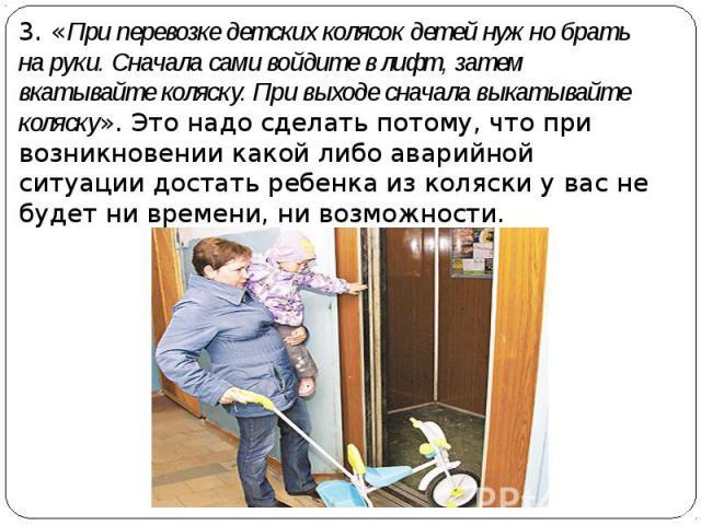 3. «При перевозке детских колясок детей нужно брать на руки. Сначала сами войдите в лифт, затем вкатывайте коляску. При выходе сначала выкатывайте коляску». Это надо сделать потому, что при возникновении какой либо аварийной ситуации достать ребенка…
