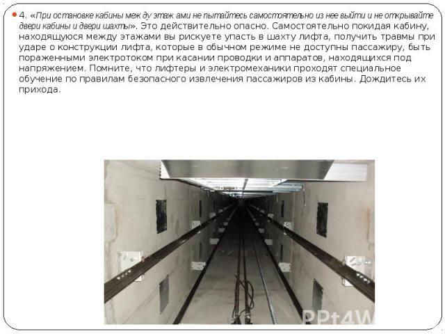 4. «При остановке кабины между этажами не пытайтесь самостоятельно из нее выйти и не открывайте двери кабины и двери шахты». Это действительно опасно. Самостоятельно покидая кабину, находящуюся между этажами вы рискуете упасть в шахту лифта, получит…