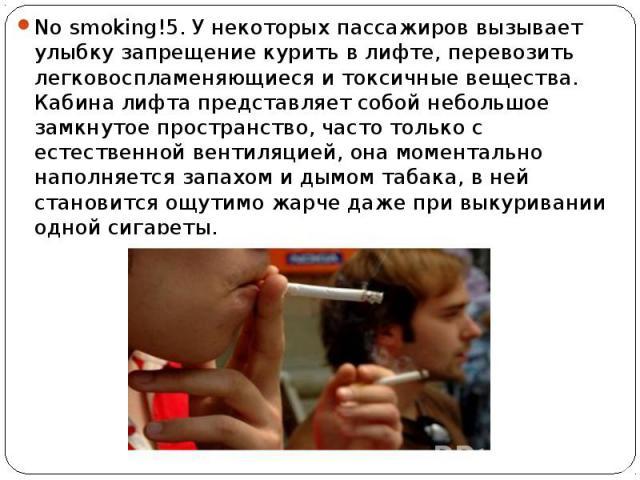 No smoking!5. У некоторых пассажиров вызывает улыбку запрещение курить в лифте, перевозить легковоспламеняющиеся и токсичные вещества. Кабина лифта представляет собой небольшое замкнутое пространство, часто только с естественной вентиляцией, она мом…