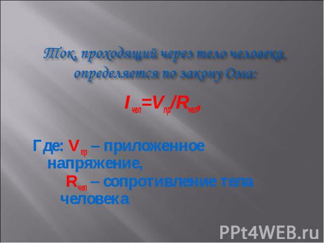 Iчел=Vпр/Rчел, Iчел=Vпр/Rчел, Где: Vпр – приложенное напряжение, Rчел – сопротивление тела человека