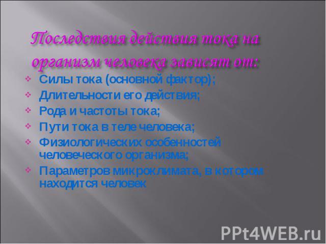 Силы тока (основной фактор); Длительности его действия; Рода и частоты тока; Пути тока в теле человека; Физиологических особенностей человеческого организма; Параметров микроклимата, в котором находится человек