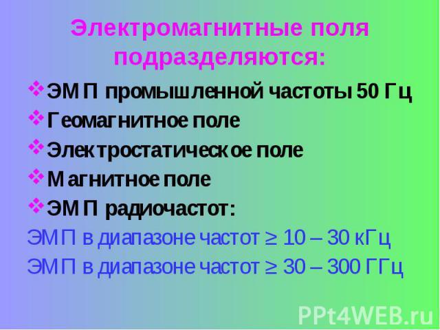ЭМП промышленной частоты 50 Гц ЭМП промышленной частоты 50 Гц Геомагнитное поле Электростатическое поле Магнитное поле ЭМП радиочастот: ЭМП в диапазоне частот ≥ 10 – 30 кГц ЭМП в диапазоне частот ≥ 30 – 300 ГГц