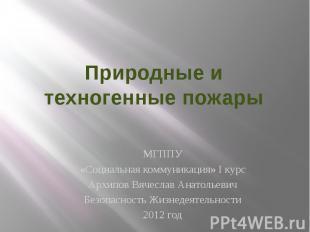Природные и техногенные пожары МГППУ «Социальная коммуникация» I курс Архипов Вя