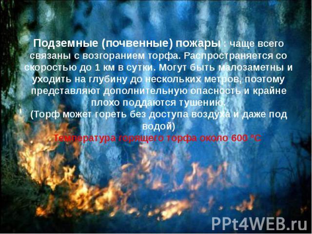 Подземные (почвенные) пожары : чаще всего связаны с возгоранием торфа. Распространяется со скоростью до 1км в сутки. Могут быть малозаметны и уходить на глубину до нескольких метров, поэтому представляют дополнительную опасность и крайне плохо…