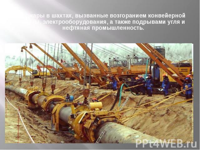 Пожары в шахтах, вызванные возгоранием конвейерной ленты, электрооборудования, а также подрывами угля и нефтяная промышленность.