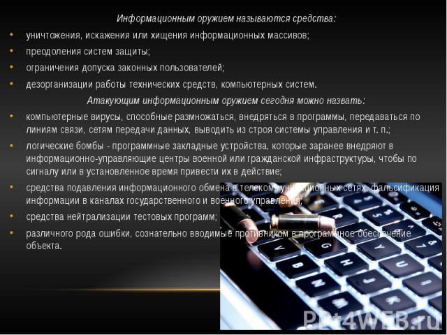 Информационным оружием называются средства: Информационным оружием называются средства: уничтожения, искажения или хищения информационных массивов; преодоления систем защиты; ограничения допуска законных пользователей; дезорганизации работы техничес…