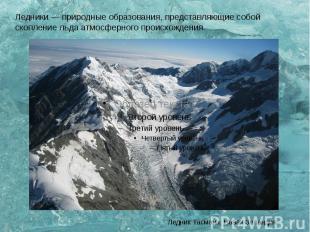 Ледники — природные образования, представляющие собой скопление льда атмосферног