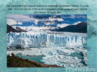 На поверхности нашей планеты ледники занимают более 16 млн. км², то есть около 1