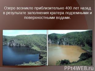 Озеро возникло приблизительно 400 лет назад в результате заполнения кратера подз