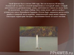 Такой фонтан был и летом 1986 года, бил он на высоту 80 метров. Углекислый газ в