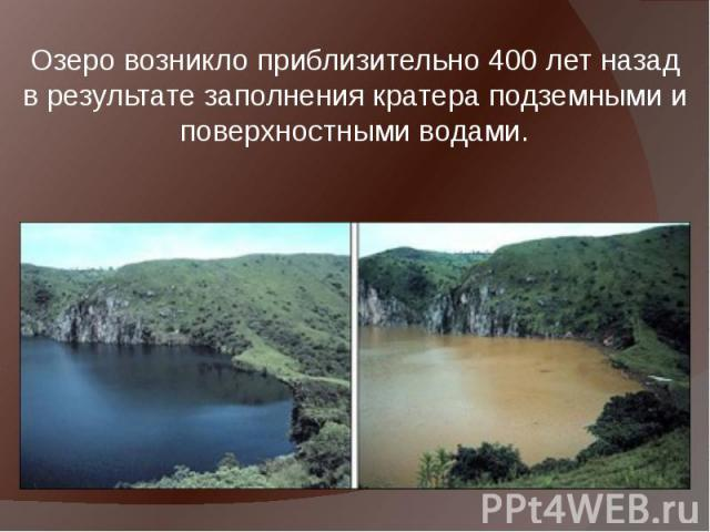 Озеро возникло приблизительно 400 лет назад в результате заполнения кратера подземными и поверхностными водами. Озеро возникло приблизительно 400 лет назад в результате заполнения кратера подземными и поверхностными водами.