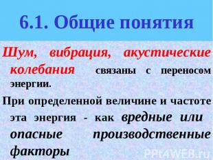 6.1. Общие понятия Шум, вибрация, акустические колебания связаны с переносом эне