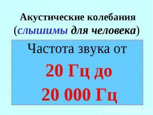 Акустические колебания (слышимы для человека) Частота звука от 20 Гц до 20 000 Г