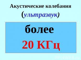 Акустические колебания (ультразвук) более 20 КГц