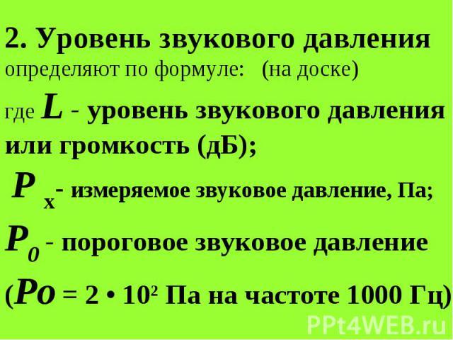 2. Уровень звукового давления определяют по формуле: (на доске) где L - уровень звукового давления или громкость (дБ); Р x- измеряемое звуковое давление, Па; Р0 - пороговое звуковое давление (Ро = 2 • 102 Па на частоте 1000 Гц).