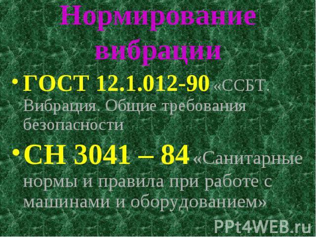 Нормирование вибрации ГОСТ 12.1.012-90 «ССБТ. Вибрация. Общие требования безопасности СН 3041 – 84 «Санитарные нормы и правила при работе с машинами и оборудованием»