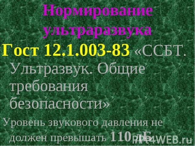 Нормирование ультраразвука Гост 12.1.003-83 «ССБТ. Ультразвук. Общие требования безопасности» Уровень звукового давления не должен превышать 110 дБ