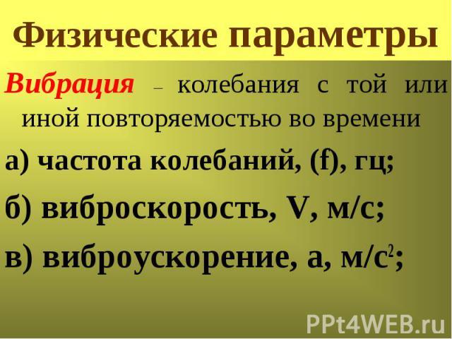 Физические параметры Вибрация – колебания с той или иной повторяемостью во времени а) частота колебаний, (f), гц; б) виброскорость, V, м/с; в) виброускорение, а, м/с2;
