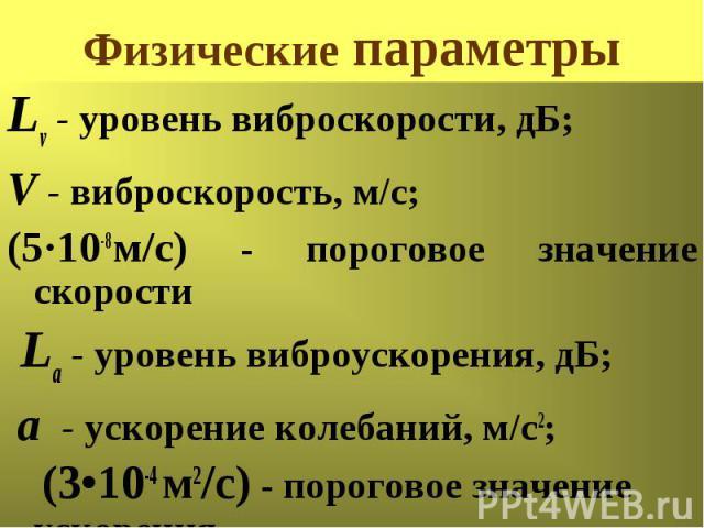 Физические параметры Lv - уровень виброскорости, дБ; V - виброскорость, м/с; (5·10-8м/с) - пороговое значение скорости La - уровень виброускорения, дБ; а - ускорение колебаний, м/с2; (3•10-4 м2/с) - пороговое значение ускорения